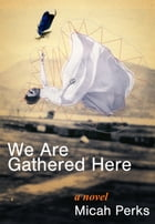 We Are Gathered Here by Micah Perks