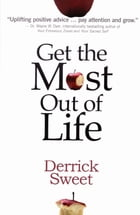 Get the Most Out of Life: Simple Ideas On Living Life To The Fullest! by Derrick Sweet