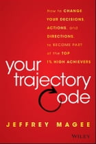 Your Trajectory Code: How to Change Your Decisions, Actions, and Directions, to Become Part of the…
