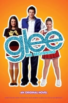 Glee: The Beginning: An Original Novel by Sophia Lowell