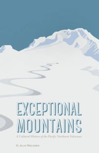 Exceptional Mountains: A Cultural History of the Pacific Northwest Volcanoes
