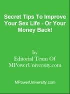 Secret Tips To Improve Your Sex Life - Or Your Money Back! by Editorial Team Of MPowerUniversity.com