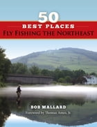 50 Best Places Fly Fishing the Northeast by Bob Mallard