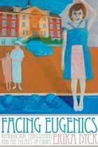 Facing Eugenics: Reproduction, Sterilization, and the Politics of Choice by Erika Dyck
