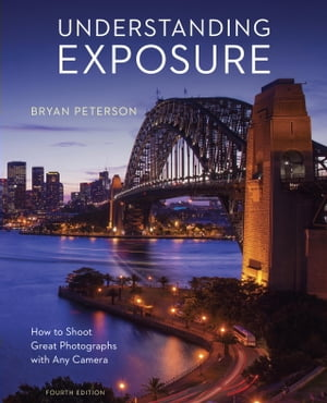 Understanding Exposure,  Fourth Edition How to Shoot Great Photographs with Any Camera