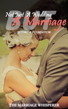 Not Just A Wedding… But a Marriage: Setting the Foundation by The Marriage Whisperer