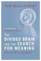 The Divided Brain and the Search for Meaning: Why We Are So Unhappy by Iain McGilchrist