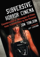 Subversive Horror Cinema: Countercultural Messages of Films from Frankenstein to the Present by Jon Towlson