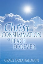 Christ The Consummation of Peace Forever by Grace Dola Balogun