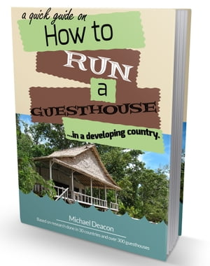 A Quick Guide on How To Run A Guesthouse In A Developing Country: Based on Research Done in over 30 Countries and 300 Guesthouses. by Michael Deacon