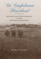 The Confederate Heartland: Military and Civilian Morale in the Western Confederacy by Bradley R. Clampitt