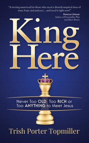 King Here: Never Too Old, Too Rich or Too Anything to Meet Jesus by Trish Porter Topmiller