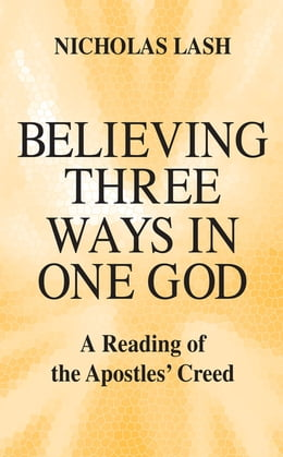 Book Believing Three Ways in One God: A Reading of the Apostles' Creed by Nicholas Lash