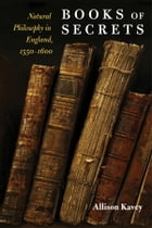 Books of Secrets: Natural Philosophy in England, 1550-1600 by Allison Kavey
