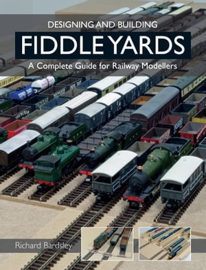 Designing and Building Fiddle Yards A Complete Guide for Railway Modellers
