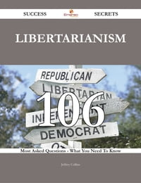 Libertarianism 106 Success Secrets - 106 Most Asked Questions On Libertarianism - What You Need To…
