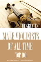 The Greatest Male Violinists of All Time: Top 100 by alex trostanetskiy