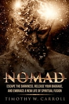Nomad: Escape the Darkness, Release your Baggage, and Embrace a New Life of Spiritual Fusion by Timothy W Carroll