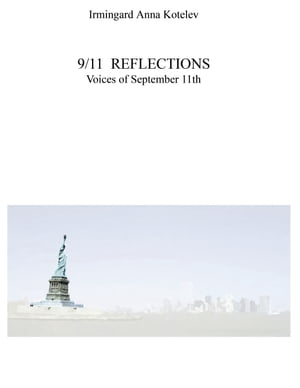 9/11 REFLECTIONS: Voices of September 11th by Irmingard Anna Kotelev