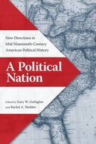 A Political Nation: New Directions in Mid-Nineteenth-Century American Political History by Gary W. Gallagher