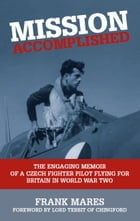 Mission Accomplished: The Engaging Memoir of a Czech Fighter Pilot Flying for Britain in World War Two by Frank Mares