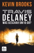 Travis Delaney - Was geschah um 16:08?: Roman by Kevin Brooks