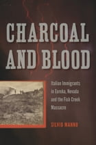 Charcoal and Blood: Italian Immigrants in Eureka, Nevada, and the Fish Creek Massacre by Silvio Manno