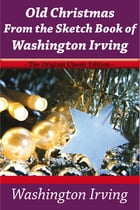 Old Christmas From the Sketch Book of Washington Irving - The Original Classic Edition by Irving Washington