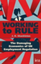 Working to Rule: The Damaging Economics of UK Employment Regulation: The Damaging Economics of UK Employment Regulation by J. R. Shackleton