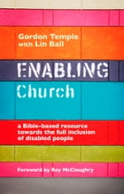 Enabling Church: A Bible based resource towards the full inclusion of disabled people by Gordon Temple