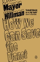 How We Can Save the Planet by Mayer Hillman