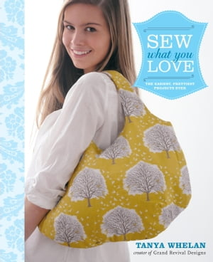 Sew What You Love: The Easiest, Prettiest Projects Ever by Tanya Whelan