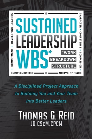 Sustained Leadership WBS: A Disciplined Project Approach to Building You and Your Team into Better Leaders by Thomas G. Reid, JD, CSCM, CPCM