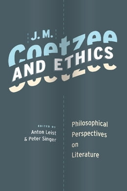 Book J. M. Coetzee and Ethics: Philosophical Perspectives on Literature by Anton Leist