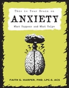 This Is Your Brain on Anxiety: What Happens and What Helps by Faith G. Harper, PhD, LPC-S, ACS, ACN