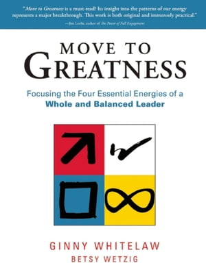 Move to Greatness Focusing the Four Essential Energies of a Whole and Balanced Leader