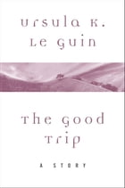 The Good Trip: A Story by Ursula K. Le Guin