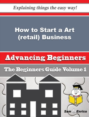 How to Start a Art (retail) Business (Beginners Guide): How to Start a Art (retail) Business (Beginners Guide) by Reinaldo Carbone