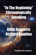 """""""In The Beginning"""" Chronologically Speaking Bible Supports Richard Dawkins by Clayton Carlson"""