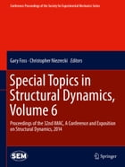 Special Topics in Structural Dynamics, Volume 6: Proceedings of the 32nd IMAC, A Conference and Exposition on Structural Dynamics, 2014 by Gary Foss