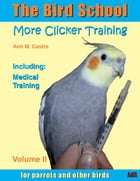 The Bird School. More Clicker Training for Parrots and Other Birds. Including Medical Training by Ann M. Castro