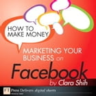 How to Make Money Marketing Your Business on Facebook by Clara Shih