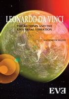 LEONARDO DA VINCI The Alchemy And the Universal Vibration by Massimo Di Muzio