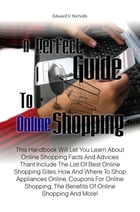 A Perfect Guide To Online Shopping: This Handbook Will Let You Learn About Online Shopping Facts And Advices Thant Include The List Of B by Edward V. Nicholls