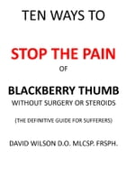 Ten Ways to Stop The Pain of Blackberry Thumb Without Surgery or Steroids.: The Definitive Guide for Sufferers by David Wilson