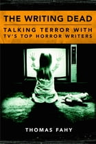 The Writing Dead: Talking Terror with TV'S Top Horror Writers by Thomas Fahy