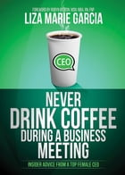 Never Drink Coffee During a Business Meeting: Insider Advice From a Top Female CEO by Liza Marie Garcia