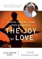 Reading, Praying, Living Pope Francis's The Joy of Love: A Faith Formation Guide by Julie Hanlon Rubio
