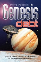 Genesis Debt: Can The Time-Distorting Cystal Hidden On Jupiter Be Uncovered In Time? by Barry E Woodham