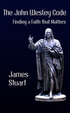 The John Wesley Code: Finding a Faith that Matters by James Stuart